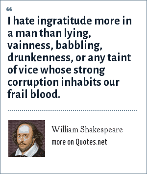 William Shakespeare: I hate ingratitude more in a man<br> than lying, vainness, babbling, drunkenness,<br> or any taint of vice whose strong corruption<br> inhabits our frail blood.
