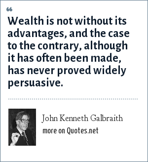 John Kenneth Galbraith: Wealth is not without its advantages, and the case to the contrary, although it has often been made, has never proved widely persuasive.