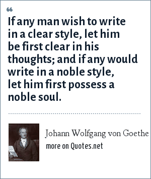 Johann Wolfgang von Goethe: If any man wish to write in a clear style, let him be first clear in his thoughts; and if any would write in a noble style, let him first possess a noble soul.