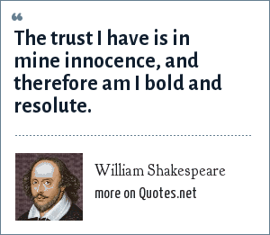 William Shakespeare: The trust I have is in mine innocence, and therefore am I bold and resolute.