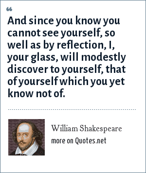 William Shakespeare: And since you know you cannot see yourself,<br> so well as by reflection, I, your glass,<br> will modestly discover to yourself,<br> that of yourself which you yet know not of.