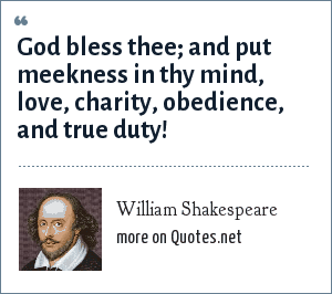 William Shakespeare: God bless thee; and put meekness in thy mind, love, charity, obedience, and true duty!