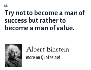 Albert Einstein: Try not to become a man of success but rather to become a man of value.