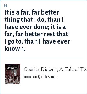 Charles Dickens, A Tale of Two Cities: It is a far, far better thing that I do, than I have ever done; it is a far, far better rest that I go to, than I have ever known.