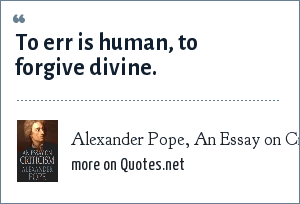 Alexander Pope, An Essay on Criticism: To err is human, to forgive divine.