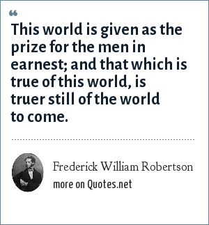 Frederick William Robertson: This world is given as the prize for the men in earnest; and that which is true of this world, is truer still of the world to come.