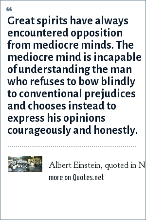Albert Einstein, quoted in New York Times, March 13, 1940: Great spirits have always encountered opposition from mediocre minds. The mediocre mind is incapable of understanding the man who refuses to bow blindly to conventional prejudices and chooses instead to express his opinions courageously and honestly.