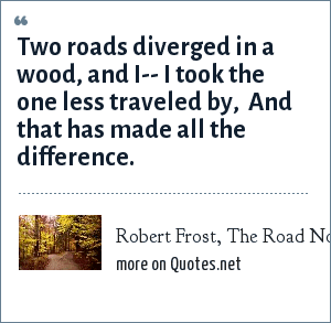 Robert Frost, The Road Not Taken: Two roads diverged in a wood, and I--<br> I took the one less traveled by, <br> And that has made all the difference.