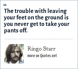 Ringo Starr: The trouble with leaving your feet on the ground is you never get to take your pants off.