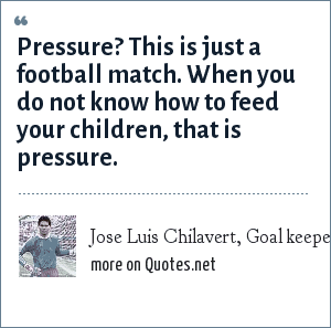 Jose Luis Chilavert, Goal keeper for Paraguay, said during France 98 World Cup (soccer/football): Pressure? This is just a football match. When you do not know how to feed your children, that is pressure.