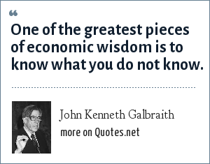 John Kenneth Galbraith: One of the greatest pieces of economic wisdom is to know what you do not know.
