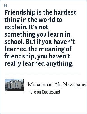 Mohammad Ali, Newspaper, Daily Herald: Friendship is the hardest thing in the world to explain. It's not something you learn in school. But if you haven't learned the meaning of friendship, you haven't really learned anything.
