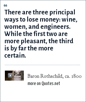Baron Rothschild, ca. 1800: There are three principal ways to lose money: wine, women, and engineers. While the first two are more pleasant, the third is by far the more certain.
