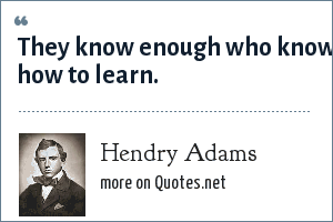 Hendry Adams: They know enough who know how to learn.