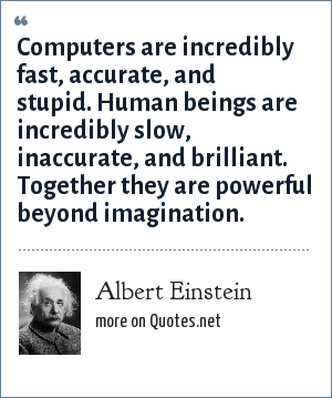 Albert Einstein: Computers are incredibly fast, accurate, and stupid. Human beings are incredibly slow, inaccurate, and brilliant. Together they are powerful beyond imagination.