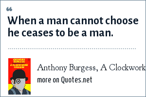 Anthony Burgess, A Clockwork Orange: When a man cannot choose he ceases to be a man.