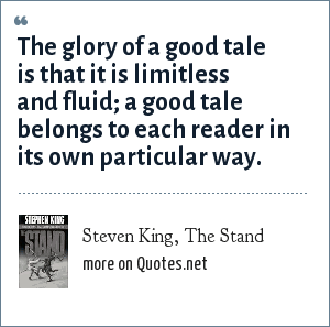 Steven King, The Stand: The glory of a good tale is that it is limitless and fluid; a good tale belongs to each reader in its own particular way.