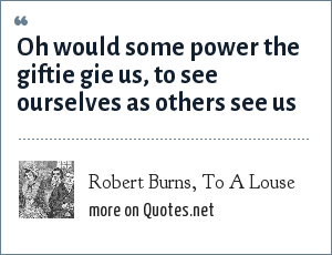 Robert Burns, To A Louse: Oh would some power the giftie gie us, to see ourselves as others see us