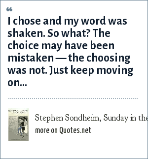 Stephen Sondheim, Sunday in the Park with George (1984), Act 2: I chose and my word was shaken. So what? The choice may have been mistaken — the choosing was not. Just keep moving on...