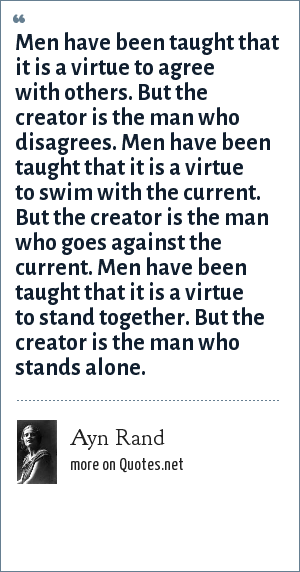 Ayn Rand: Men have been taught that it is a virtue to agree with others. But the creator is the man who disagrees. Men have been taught that it is a virtue to swim with the current. But the creator is the man who goes against the current. Men have been taught that it is a virtue to stand together. But the creator is the man who stands alone.