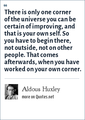 Aldous Huxley: There is only one corner of the universe you can be certain of improving, and that is your own self. So you have to begin there, not outside, not on other people. That comes afterwards, when you have worked on your own corner.