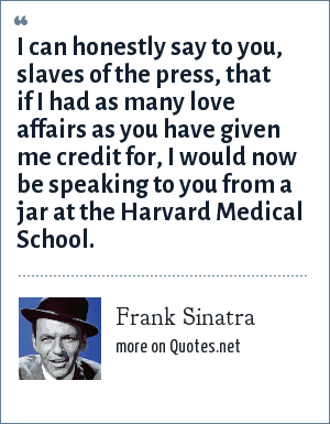 Frank Sinatra: I can honestly say to you, slaves of the press, that if I had as many love affairs as you have given me credit for, I would now be speaking to you from a jar at the Harvard Medical School.