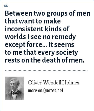 Oliver Wendell Holmes: Between two groups of men that want to make inconsistent kinds of worlds I see no remedy except force... It seems to me that every society rests on the death of men.