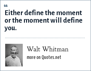 Walt Whitman: Either define the moment or the moment will define you.