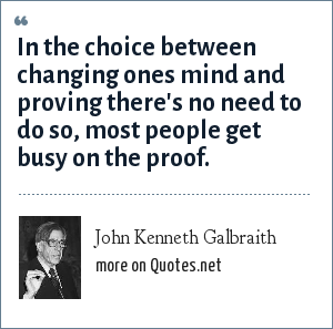 John Kenneth Galbraith: In the choice between changing ones mind and proving there's no need to do so, most people get busy on the proof.