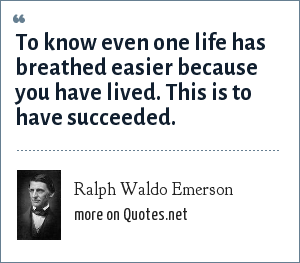 Ralph Waldo Emerson: To know even one life has breathed easier because you have lived. This is to have succeeded.