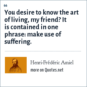 Henri-Frédéric Amiel: You desire to know the art of living, my friend? It is contained in one phrase: make use of suffering.