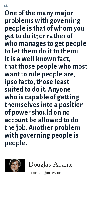 Douglas Adams: One of the many major problems with governing people is that of whom you get to do it; or rather of who manages to get people to let them do it to them: It is a well known fact, that those people who most want to rule people are, ipso facto, those least suited to do it. Anyone who is capable of getting themselves into a position of power should on no account be allowed to do the job. Another problem with governing people is people.