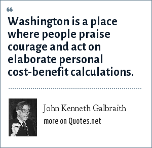 John Kenneth Galbraith: Washington is a place where people praise courage and act on elaborate personal cost-benefit calculations.