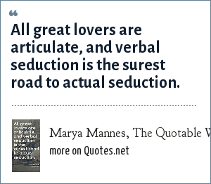 Marya Mannes, The Quotable Woman...on Love & Relationships: All great lovers are articulate, and verbal seduction is the surest road to actual seduction.