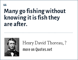 Henry David Thoreau, ?: Many go fishing without knowing it is fish they are after.