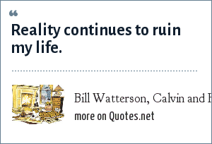 Bill Watterson, Calvin and Hobbes: Reality continues to ruin my life.