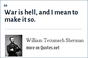William Tecumseh Sherman: War is hell, and I mean to make it so.