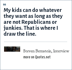 Steven Bernstein, Interview: My kids can do whatever they want as long as they are not Republicans or junkies. That is where I draw the line.