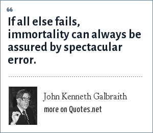 John Kenneth Galbraith: If all else fails, immortality can always be assured by spectacular error.