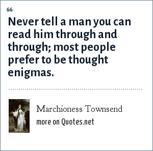 Marchioness Townsend: Never tell a man you can read him through and through; most people prefer to be thought enigmas.