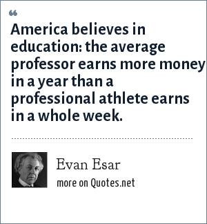 Evan Esar: America believes in education: the average professor earns more money in a year than a professional athlete earns in a whole week.