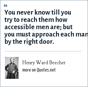 Henry Ward Beecher: You never know till you try to reach them how accessible men are; but you must approach each man by the right door.