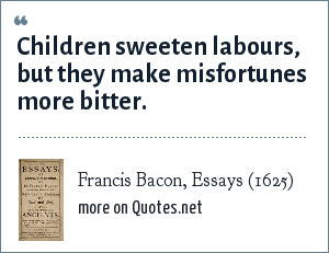 Francis Bacon, Essays (1625): Children sweeten labours, but they make misfortunes more bitter.