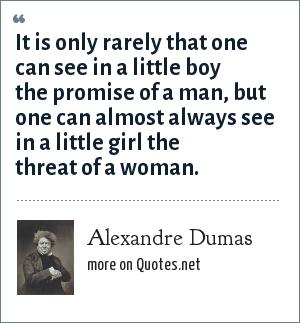 Alexandre Dumas: It is only rarely that one can see in a little boy the promise of a man, but one can almost always see in a little girl the threat of a woman.