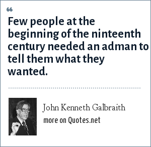 John Kenneth Galbraith: Few people at the beginning of the ninteenth century needed an adman to tell them what they wanted.