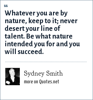 Sydney Smith: Whatever you are by nature, keep to it; never desert your line of talent. Be what nature intended you for and you will succeed.