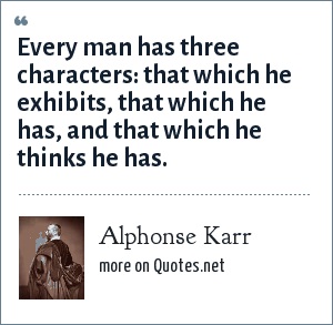 Alphonse Karr: Every man has three characters: that which he exhibits, that which he has, and that which he thinks he has.