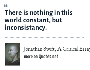 Jonathan Swift, A Critical Essay upon the Faculties of the Mind (1709): There is nothing in this world constant, but inconsistancy.