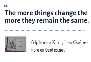 Alphonse Karr, Les Guêpes: The more things change the more they remain the same.