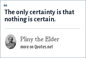 Pliny the Elder: The only certainty is that nothing is certain.